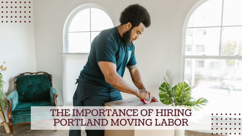 The Importance of hiring Portland Moving Labor